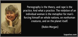 pornography-is-the-theory-and-rape-is-the-practice-and-what-a-practice-the-violation-of-an-robin-morgan-254319